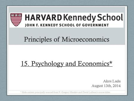 Principles of Microeconomics 15. Psychology and Economics* Akos Lada August 13th, 2014 * Slide content principally sourced from N. Gregory Mankiw and David.