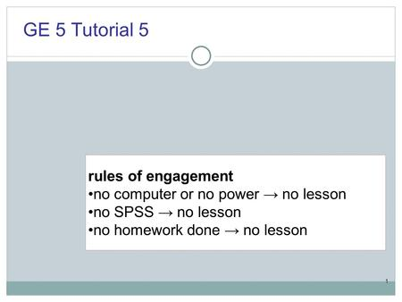 1 rules of engagement no computer or no power → no lesson no SPSS → no lesson no homework done → no lesson GE 5 Tutorial 5.