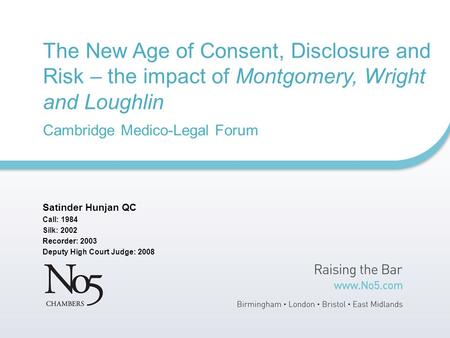 The New Age of Consent, Disclosure and Risk – the impact of Montgomery, Wright and Loughlin Cambridge Medico-Legal Forum Satinder Hunjan QC Call: 1984.