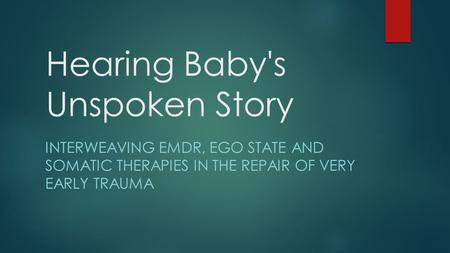 Hearing Baby's Unspoken Story INTERWEAVING EMDR, EGO STATE AND SOMATIC THERAPIES IN THE REPAIR OF VERY EARLY TRAUMA.