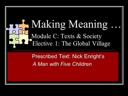 Making Meaning … Module C: Texts & Society Elective 1: The Global Village Prescribed Text: Nick Enright's A Man with Five Children.