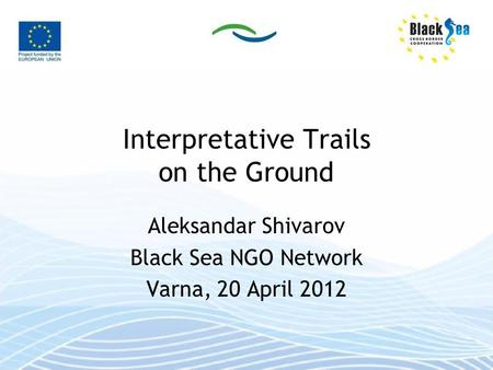 Interpretative Trails on the Ground Aleksandar Shivarov Black Sea NGO Network Varna, 20 April 2012.