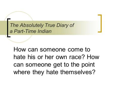 How can someone come to hate his or her own race? How can someone get to the point where they hate themselves? The Absolutely True Diary of a Part-Time.