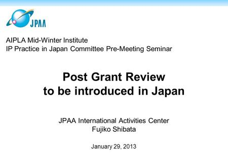 Post Grant Review to be introduced in Japan JPAA International Activities Center Fujiko Shibata January 29, 2013 AIPLA Mid-Winter Institute IP Practice.