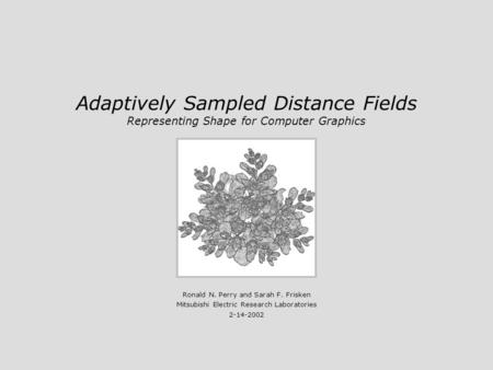Adaptively Sampled Distance Fields Representing Shape for Computer Graphics Ronald N. Perry and Sarah F. Frisken Mitsubishi Electric Research Laboratories.