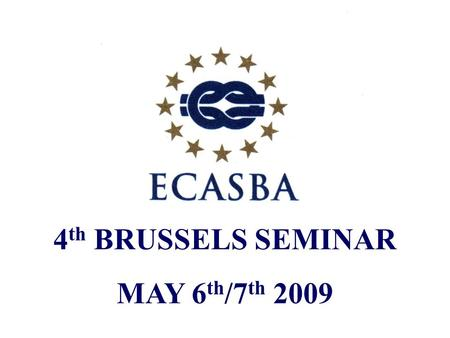 "4 th BRUSSELS SEMINAR MAY 6 th /7 th 2009. ""THE CURRENT STATE OF PLAY"" A review of ECASBA activity over the past year JONATHAN C. WILLIAMS FICS GENERAL."