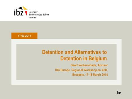 Detention and Alternatives to Detention in Belgium Geert Verbauwhede, Advisor IDC Europe Regional Workshop on A2D, Brussels, 17-18 March 2014 Interior.