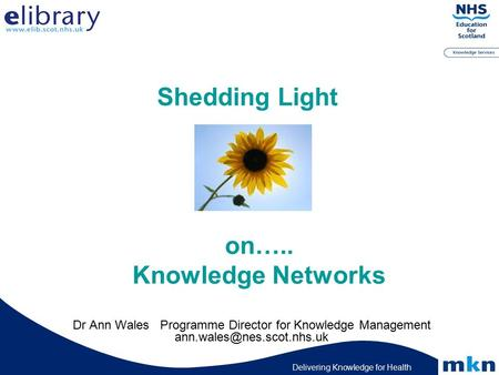 Delivering Knowledge for Health Shedding Light Dr Ann Wales Programme Director for Knowledge Management on….. Knowledge Networks.