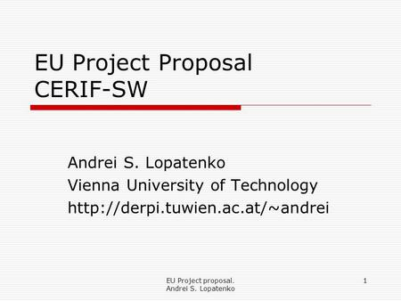 EU Project proposal. Andrei S. Lopatenko 1 EU Project Proposal CERIF-SW Andrei S. Lopatenko Vienna University of Technology