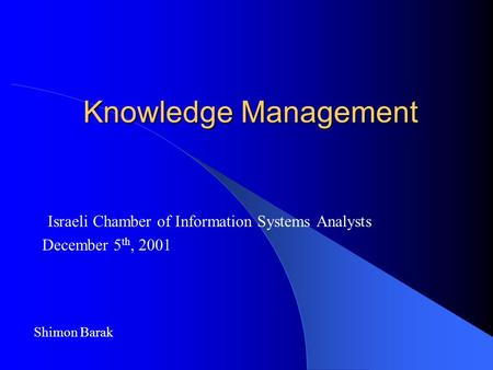 Knowledge Management Israeli Chamber of Information Systems Analysts December 5 th, 2001 Shimon Barak.