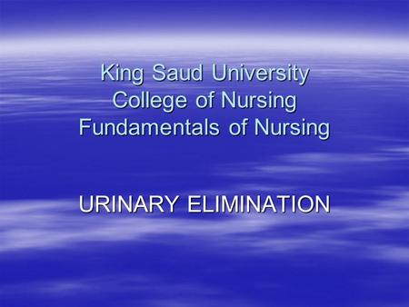 King Saud University College of Nursing Fundamentals of Nursing URINARY ELIMINATION.