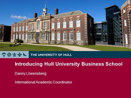 Introducing Hull University Business School Danny Löwensberg International Academic Coordinator.