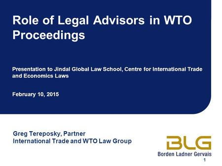 1 Role of Legal Advisors in WTO Proceedings Presentation to Jindal Global Law School, Centre for International Trade and Economics Laws February 10, 2015.