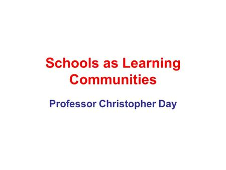 Schools as Learning Communities Professor Christopher Day.