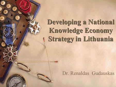Developing a National Knowledge Economy Strategy in Lithuania Dr. Renaldas Gudauskas.