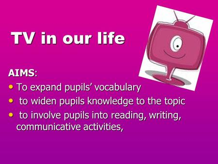 TV in our life TV in our life AIMS: To expand pupils' vocabulary To expand pupils' vocabulary to widen pupils knowledge to the topic to widen pupils knowledge.