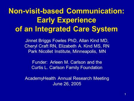 1 Non-visit-based Communication: Early Experience of an Integrated Care System Jinnet Briggs Fowles PhD, Allan Kind MD, Cheryl Craft RN, Elizabeth A. Kind.