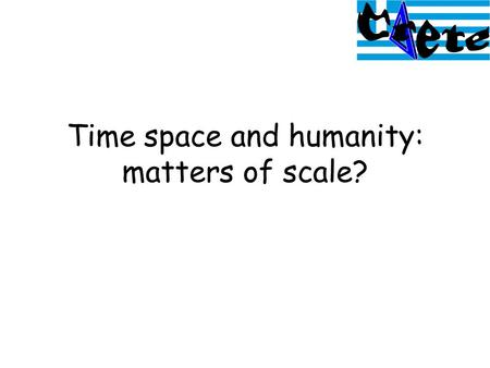 Time space and humanity: matters of scale?. Time: attributes –Date –Duration: 'thickness' –Order: tense –Rate of change: continuity / discontinuous –Frequency.