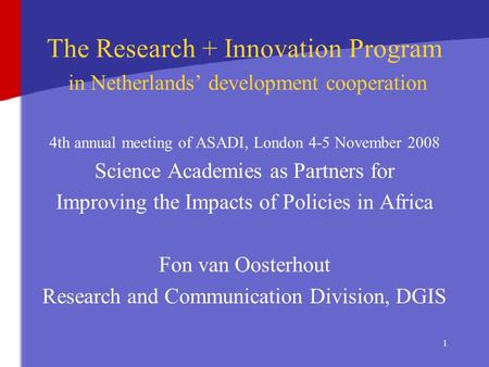 1 The Research + Innovation Program in Netherlands' development cooperation 4th annual meeting of ASADI, London 4-5 November 2008 Science Academies as.