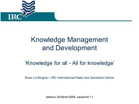 Knowledge Management and Development 'Knowledge for all - All for knowledge' Ewen Le Borgne – IRC International Water and Sanitation Centre Istanbul, 20.