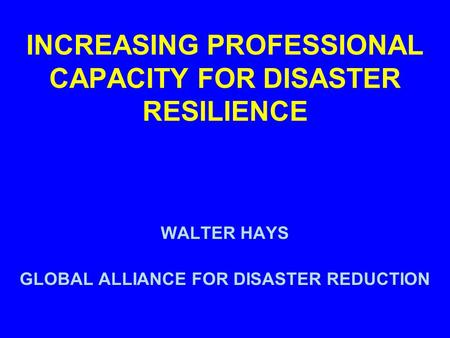 INCREASING PROFESSIONAL CAPACITY FOR DISASTER RESILIENCE WALTER HAYS GLOBAL ALLIANCE FOR DISASTER REDUCTION.