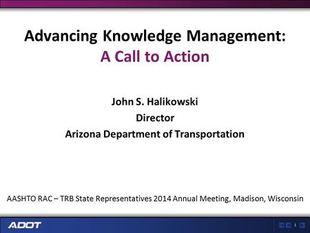 1 Advancing Knowledge Management: A Call to Action John S. Halikowski Director Arizona Department of Transportation AASHTO RAC – TRB State Representatives.