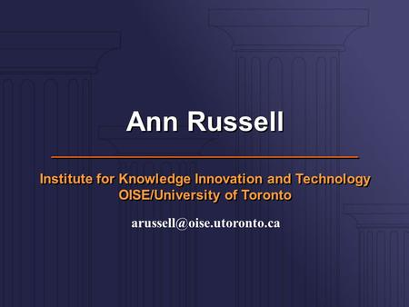 Ann Russell Institute for Knowledge Innovation and Technology OISE/University of Toronto Ann Russell Institute for Knowledge Innovation and Technology.