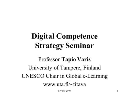 T.Varis 20041 Digital Competence Strategy Seminar Professor Tapio Varis University of Tampere, Finland UNESCO Chair in Global e-Learning www.uta.fi/~titava.