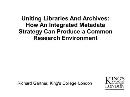 Uniting Libraries And Archives: How An Integrated Metadata Strategy Can Produce a Common Research Environment Richard Gartner, King's College London.