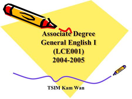 Associate Degree General English I (LCE001) 2004-2005 TSIM Kam Wan.