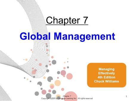 Chapter 7 Copyright ©2009 by Cengage Learning Inc. All rights reserved 1 Chapter 7 Global Management Managing Effectively 4th Edition Chuck Williams.