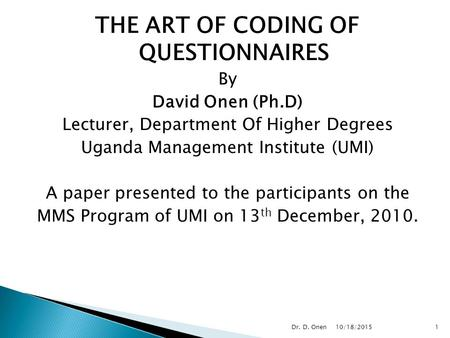 THE ART OF CODING OF QUESTIONNAIRES By David Onen (Ph.D) Lecturer, Department Of Higher Degrees Uganda Management Institute (UMI) A paper presented to.