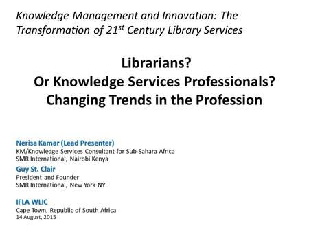 Knowledge Management and Innovation: The Transformation of 21 st Century Library Services Nerisa Kamar (Lead Presenter) KM/Knowledge Services Consultant.