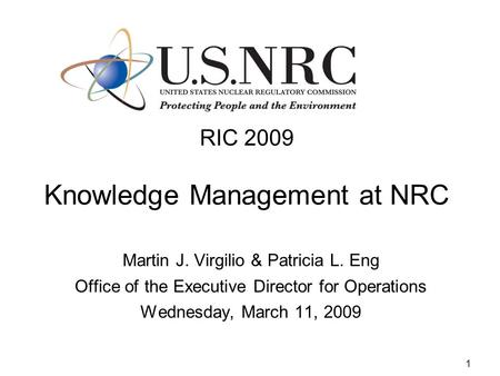 1 RIC 2009 Knowledge Management at NRC Martin J. Virgilio & Patricia L. Eng Office of the Executive Director for Operations Wednesday, March 11, 2009.