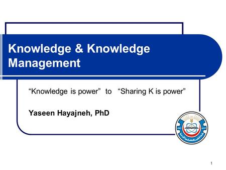 "1 Knowledge & Knowledge Management ""Knowledge is power"" to ""Sharing K is power"" Yaseen Hayajneh, PhD."