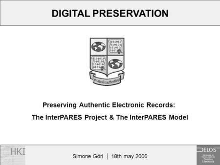 Simone Görl │ 18th may 2006 Preserving Authentic Electronic Records: The InterPARES Project & The InterPARES Model DIGITAL PRESERVATION.