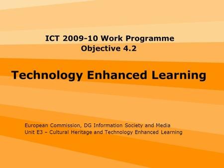 ICT 2009-10 Work Programme Objective 4.2 Technology Enhanced Learning European Commission, DG Information Society and Media Unit E3 – Cultural Heritage.