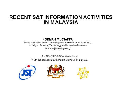 RECENT S&T INFORMATION ACTIVITIES IN MALAYSIA 6th CO-EXIST-SEA Workshop, 7-8th December 2004, Kuala Lumpur, Malaysia. NORMAH MUSTAFFA Malaysian Science.