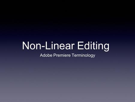 Non-Linear Editing Adobe Premiere Terminology. Quick Thought... When you're overwhelmed with a lot to do, how do you manage it?
