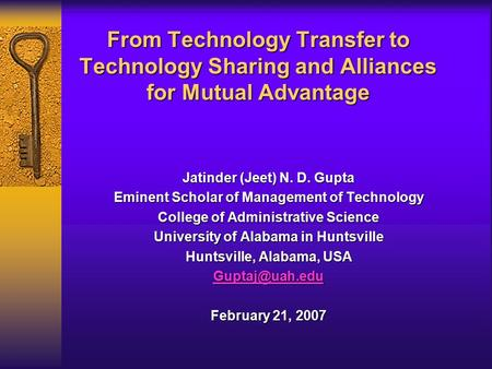 From Technology Transfer to Technology Sharing and Alliances for Mutual Advantage Jatinder (Jeet) N. D. Gupta Eminent Scholar of Management of Technology.