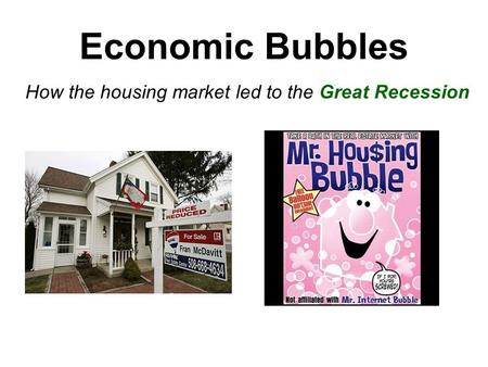 Economic Bubbles How the housing market led to the Great Recession.