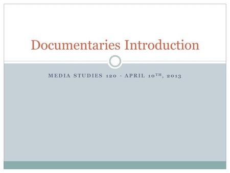 MEDIA STUDIES 120 - APRIL 10 TH, 2013 Documentaries Introduction.