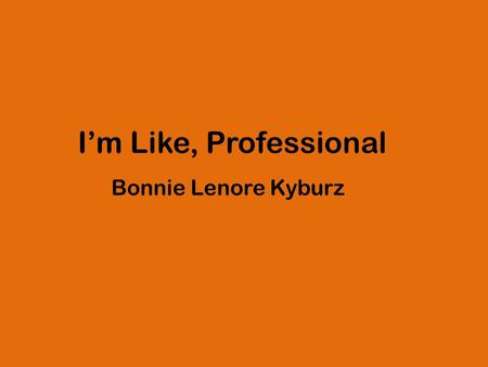 "I'm Like, Professional Bonnie Lenore Kyburz. ""Image work and digital filmmaking is pedagogically valuable. It affords students affective engagement, collaborative."
