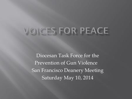 Diocesan Task Force for the Prevention of Gun Violence San Francisco Deanery Meeting Saturday May 10, 2014.