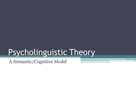 Psycholinguistic Theory A Semantic/Cognitive Model.