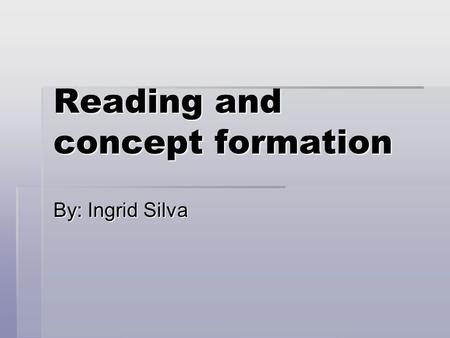 Reading and concept formation By: Ingrid Silva. Reading and concept formation  An object, like a word, evokes something in our mind. But while what is.