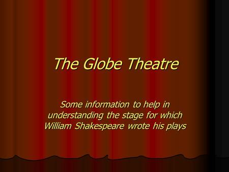 The Globe Theatre Some information to help in understanding the stage for which William Shakespeare wrote his plays.