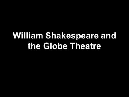 William Shakespeare and the Globe Theatre. William Shakespeare Born April 1546, died April 1616 Born in Stratford-upon-Avon and died there too Father.