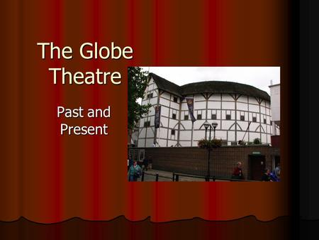 The Globe Theatre Past and Present. Three Globe Theatres The original Globe Theatre, built in 1599 by the playing company to which Shakespeare belonged,