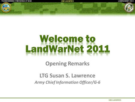 LANDWARNET 2011TRANSFORMING CYBER WHILE AT WAR UNCLASSIFIED Opening Remarks LTG Susan S. Lawrence Army Chief Information Officer/G-6.